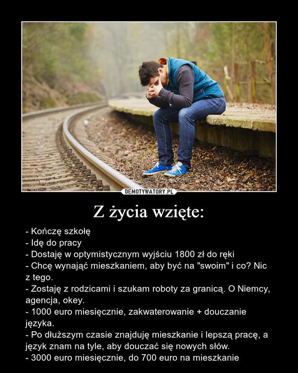 """Z życia wzięte: – - Kończę szkołę- Idę do pracy- Dostaję w optymistycznym wyjściu 1800 zł do ręki- Chcę wynająć mieszkaniem, aby być na """"swoim"""" i co? Nic z tego.- Zostaję z rodzicami i szukam roboty za granicą. O Niemcy, agencja, okey.- 1000 euro miesięcznie, zakwaterowanie + douczanie języka.- Po dłuższym czasie znajduję mieszkanie i lepszą pracę, a język znam na tyle, aby douczać się nowych słów.- 3000 euro miesięcznie, do 700 euro na mieszkanie"""