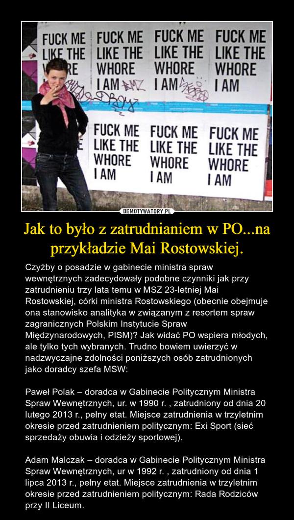 Jak to było z zatrudnianiem w PO...na przykładzie Mai Rostowskiej. – Czyżby o posadzie w gabinecie ministra spraw wewnętrznych zadecydowały podobne czynniki jak przy zatrudnieniu trzy lata temu w MSZ 23-letniej Mai Rostowskiej, córki ministra Rostowskiego (obecnie obejmuje ona stanowisko analityka w związanym z resortem spraw zagranicznych Polskim Instytucie Spraw Międzynarodowych, PISM)? Jak widać PO wspiera młodych, ale tylko tych wybranych. Trudno bowiem uwierzyć w nadzwyczajne zdolności poniższych osób zatrudnionych jako doradcy szefa MSW:Paweł Polak – doradca w Gabinecie Politycznym Ministra Spraw Wewnętrznych, ur. w 1990 r. , zatrudniony od dnia 20 lutego 2013 r., pełny etat. Miejsce zatrudnienia w trzyletnim okresie przed zatrudnieniem politycznym: Exi Sport (sieć sprzedaży obuwia i odzieży sportowej).Adam Malczak – doradca w Gabinecie Politycznym Ministra Spraw Wewnętrznych, ur w 1992 r. , zatrudniony od dnia 1 lipca 2013 r., pełny etat. Miejsce zatrudnienia w trzyletnim okresie przed zatrudnieniem politycznym: Rada Rodziców przy II Liceum.