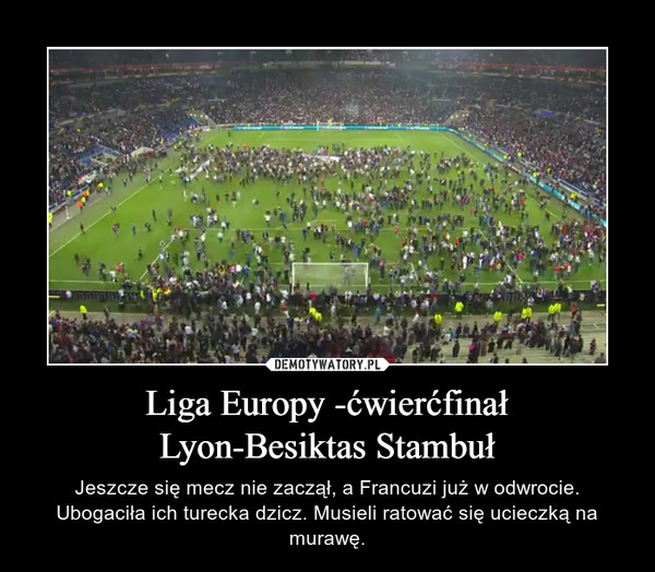 Liga Europy -ćwierćfinałLyon-Besiktas Stambuł – Jeszcze się mecz nie zaczął, a Francuzi już w odwrocie. Ubogaciła ich turecka dzicz. Musieli ratować się ucieczką na murawę.