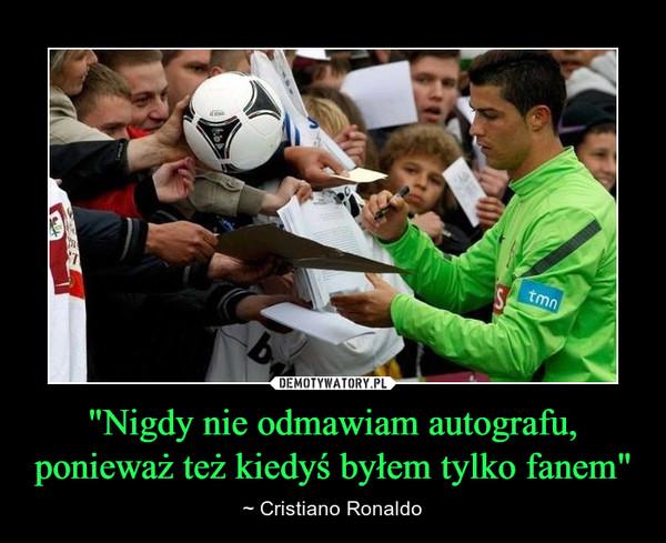 """""""Nigdy nie odmawiam autografu, ponieważ też kiedyś byłem tylko fanem"""" – ~ Cristiano Ronaldo"""