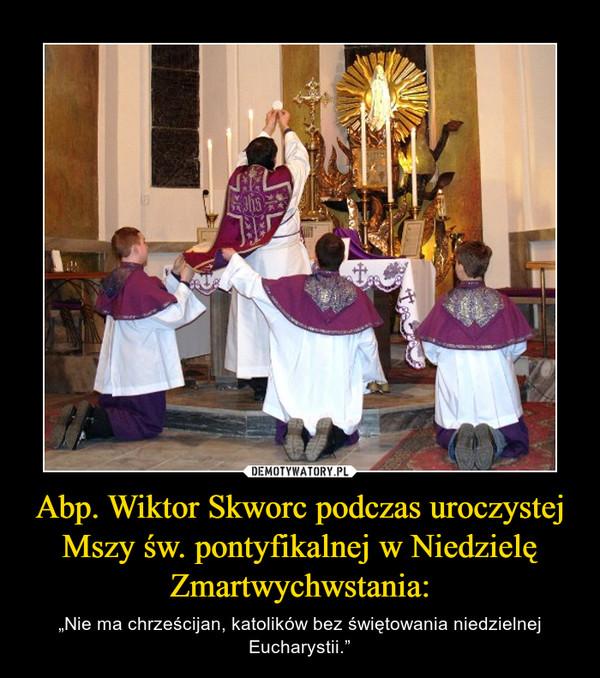 """Abp. Wiktor Skworc podczas uroczystej Mszy św. pontyfikalnej wNiedzielę Zmartwychwstania: – """"Nie ma chrześcijan, katolików bez świętowania niedzielnej Eucharystii."""""""
