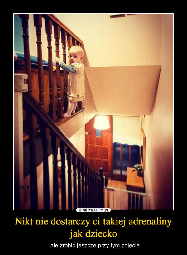 Nikt nie dostarczy ci takiej adrenaliny jak dziecko – ..ale zrobić jeszcze przy tym zdjęcie