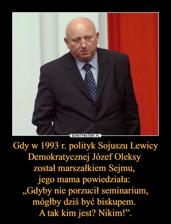 """Gdy w 1993 r. polityk Sojuszu Lewicy Demokratycznej Józef Oleksy został marszałkiem Sejmu, jego mama powiedziała: """"Gdyby nie porzucił seminarium, mógłby dziś być biskupem. A tak kim jest? Nikim!"""". –"""
