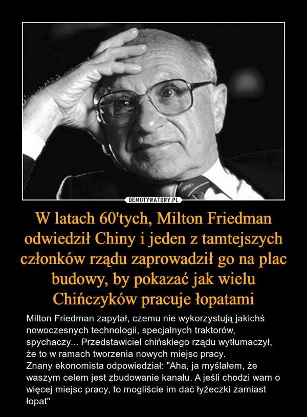 """W latach 60'tych, Milton Friedman odwiedził Chiny i jeden z tamtejszych członków rządu zaprowadził go na plac budowy, by pokazać jak wielu Chińczyków pracuje łopatami – Milton Friedman zapytał, czemu nie wykorzystują jakichś nowoczesnych technologii, specjalnych traktorów, spychaczy... Przedstawiciel chińskiego rządu wytłumaczył, że to w ramach tworzenia nowych miejsc pracy. Znany ekonomista odpowiedział: """"Aha, ja myślałem, że waszym celem jest zbudowanie kanału. A jeśli chodzi wam o więcej miejsc pracy, to mogliście im dać łyżeczki zamiast łopat"""""""