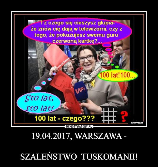 19.04.2017, WARSZAWA -SZALEŃSTWO  TUSKOMANII! –