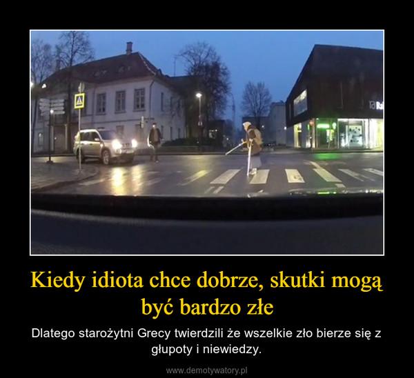 Kiedy idiota chce dobrze, skutki mogą być bardzo złe – Dlatego starożytni Grecy twierdzili że wszelkie zło bierze się z głupoty i niewiedzy.