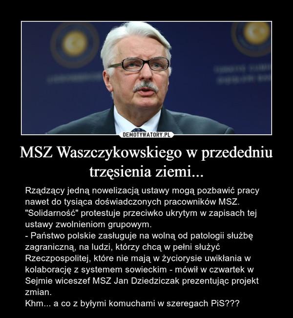 """MSZ Waszczykowskiego w przededniu trzęsienia ziemi... – Rządzący jedną nowelizacją ustawy mogą pozbawić pracy nawet do tysiąca doświadczonych pracowników MSZ. """"Solidarność"""" protestuje przeciwko ukrytym w zapisach tej ustawy zwolnieniom grupowym.- Państwo polskie zasługuje na wolną od patologii służbę zagraniczną, na ludzi, którzy chcą w pełni służyć Rzeczpospolitej, które nie mają w życiorysie uwikłania w kolaborację z systemem sowieckim - mówił w czwartek w Sejmie wiceszef MSZ Jan Dziedziczak prezentując projekt zmian.Khm... a co z byłymi komuchami w szeregach PiS???"""