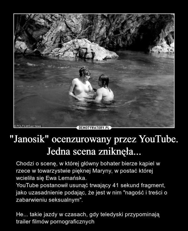 """""""Janosik"""" ocenzurowany przez YouTube. Jedna scena zniknęła... – Chodzi o scenę, w której główny bohater bierze kąpiel w rzece w towarzystwie pięknej Maryny, w postać której wcieliła się Ewa Lemańska.YouTube postanowił usunąć trwający 41 sekund fragment, jako uzasadnienie podając, że jest w nim """"nagość i treści o zabarwieniu seksualnym"""". He... takie jazdy w czasach, gdy teledyski przypominają trailer filmów pornograficznych"""
