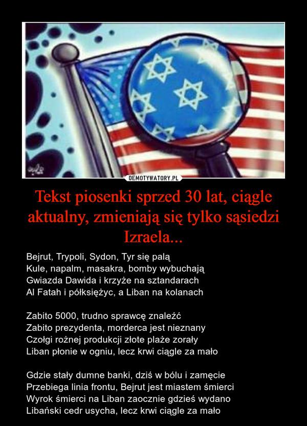 Tekst piosenki sprzed 30 lat, ciągle aktualny, zmieniają się tylko sąsiedzi Izraela... – Bejrut, Trypoli, Sydon, Tyr się palą Kule, napalm, masakra, bomby wybuchają Gwiazda Dawida i krzyże na sztandarach Al Fatah i półksiężyc, a Liban na kolanachZabito 5000, trudno sprawcę znaleźć Zabito prezydenta, morderca jest nieznany Czołgi rożnej produkcji złote plaże zorały Liban płonie w ogniu, lecz krwi ciągle za małoGdzie stały dumne banki, dziś w bólu i zamęcie Przebiega linia frontu, Bejrut jest miastem śmierci Wyrok śmierci na Liban zaocznie gdzieś wydano Libański cedr usycha, lecz krwi ciągle za mało