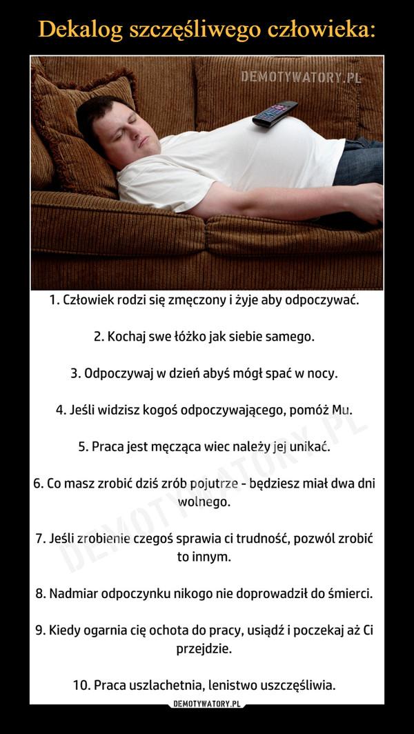 –  1. Człowiek rodzi się zmęczony i żyje aby odpoczywać.2. Kochaj swe łóżko jak siebie samego.3. Odpoczywaj w dzień abyś mógł spać w nocy.4. Jeśli widzisz kogoś odpoczywającego, pomóż Mu.5. Praca jest męcząca wiec należy jej unikać.6. Co masz zrobić dziś zrób pojutrze - będziesz miał dwa dni wolnego.7. Jeśli zrobienie czegoś sprawia ci trudność, pozwól zrobić to innym.8. Nadmiar odpoczynku nikogo nie doprowadził do śmierci.9. Kiedy ogarnia cię ochota do pracy, usiądź i poczekaj aż Ci przejdzie.10. Praca uszlachetnia, lenistwo uszczęśliwia.