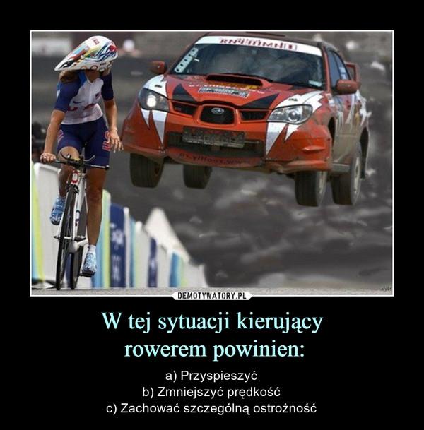 W tej sytuacji kierujący rowerem powinien: – a) Przyspieszyćb) Zmniejszyć prędkośćc) Zachować szczególną ostrożność