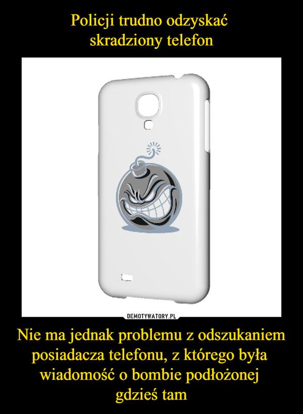 Policji trudno odzyskać  skradziony telefon Nie ma jednak problemu z odszukaniem posiadacza telefonu, z którego była  wiadomość o bombie podłożonej  gdzieś tam
