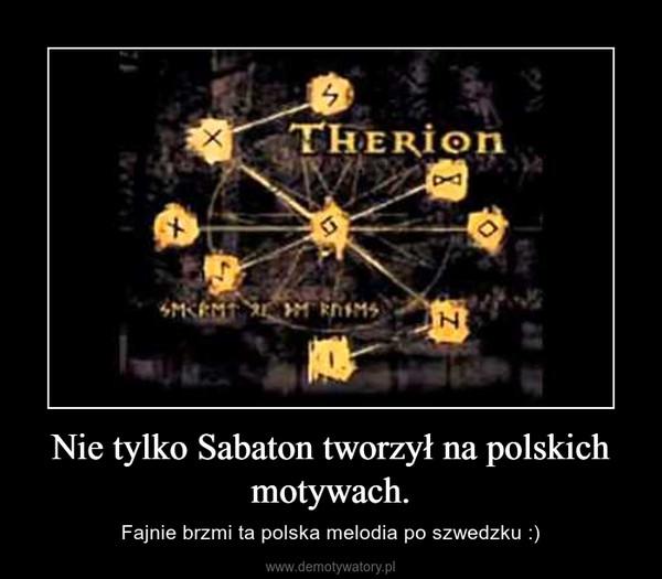 Nie tylko Sabaton tworzył na polskich motywach. – Fajnie brzmi ta polska melodia po szwedzku :)