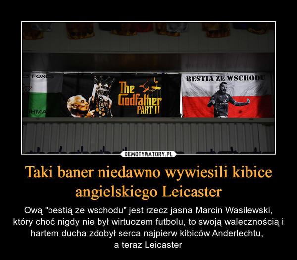 """Taki baner niedawno wywiesili kibice angielskiego Leicaster – Ową """"bestią ze wschodu"""" jest rzecz jasna Marcin Wasilewski, który choć nigdy nie był wirtuozem futbolu, to swoją walecznością i hartem ducha zdobył serca najpierw kibiców Anderlechtu, a teraz Leicaster"""