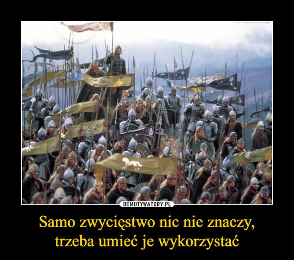 Samo zwycięstwo nic nie znaczy,trzeba umieć je wykorzystać –