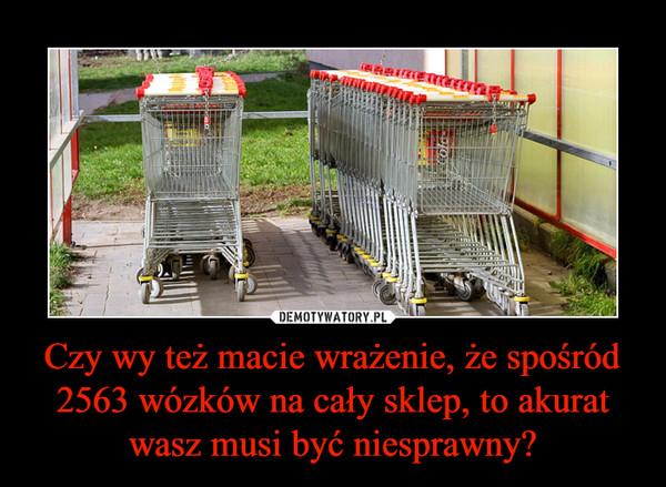 Czy wy też macie wrażenie, że spośród 2563 wózków na cały sklep, to akurat wasz musi być niesprawny? –