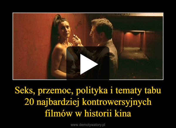 Seks, przemoc, polityka i tematy tabu20 najbardziej kontrowersyjnychfilmów w historii kina –