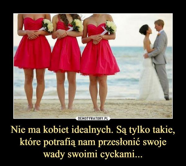 Nie ma kobiet idealnych. Są tylko takie, które potrafią nam przesłonić swoje wady swoimi cyckami... –