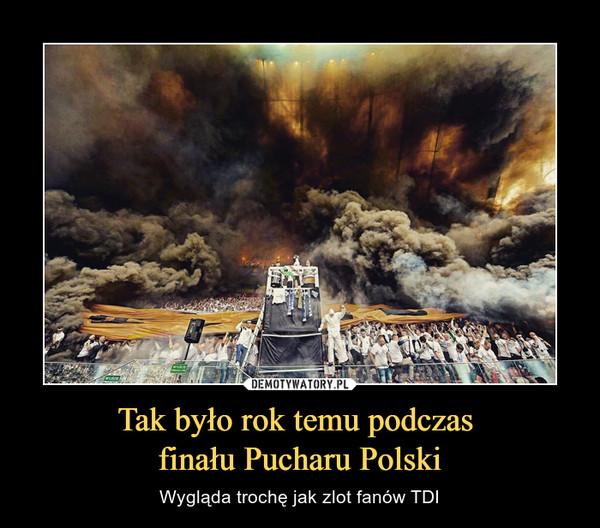Tak było rok temu podczas finału Pucharu Polski – Wygląda trochę jak zlot fanów TDI