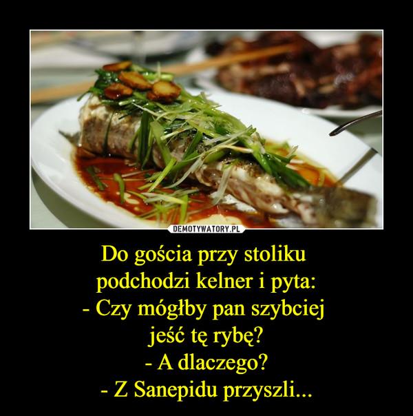 Do gościa przy stoliku podchodzi kelner i pyta:- Czy mógłby pan szybciej jeść tę rybę?- A dlaczego?- Z Sanepidu przyszli... –