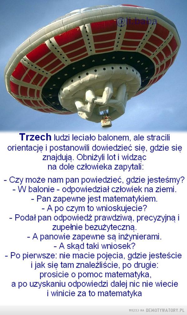 Inżynieria matematyczna –  Trzęch ludzi leciało balonem, ale straciliorientację i postanowili dowiedzieć się, gdzie sięznajdują. Obniżyli lot i widzącna dole człowieka zapytali:- Czy może nam pan powiedzieć, gdzie jesteśmy?- W balonie - odpowiedział człowiek na ziemi.- Pan zapewne jest matematykiem.- A po czym to wnioskujecie?- Podat pan odpowiedź prawdziwą, precyzyjną izupełnie bezużyteczną.- A panowie zapewne są inżynierami.- A skąd taki wniosek?- Po pierwsze: nie macie pojęcia, gdzie jesteściei jak się tam znaleźliście, po drugie:prosicie o pomoc matematyka,a po uzyskaniu odpowiedzi dalej nic nie wieciei winicie za to matematyka