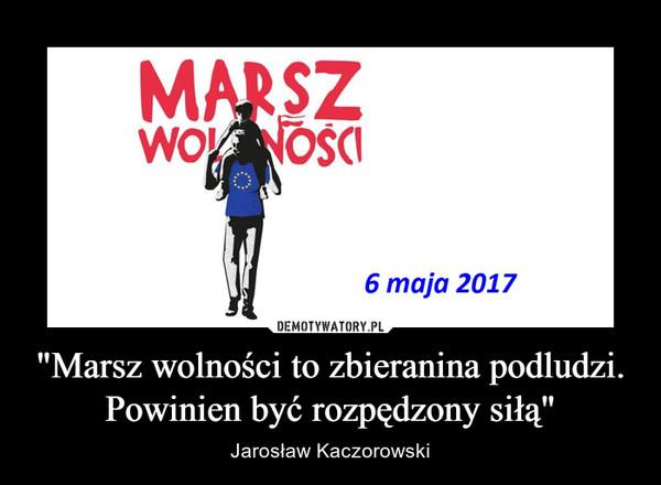 """""""Marsz wolności to zbieranina podludzi. Powinien być rozpędzony siłą"""" – Jarosław Kaczorowski"""