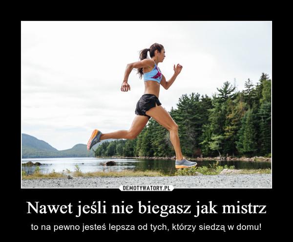 Nawet jeśli nie biegasz jak mistrz – to na pewno jesteś lepsza od tych, którzy siedzą w domu!