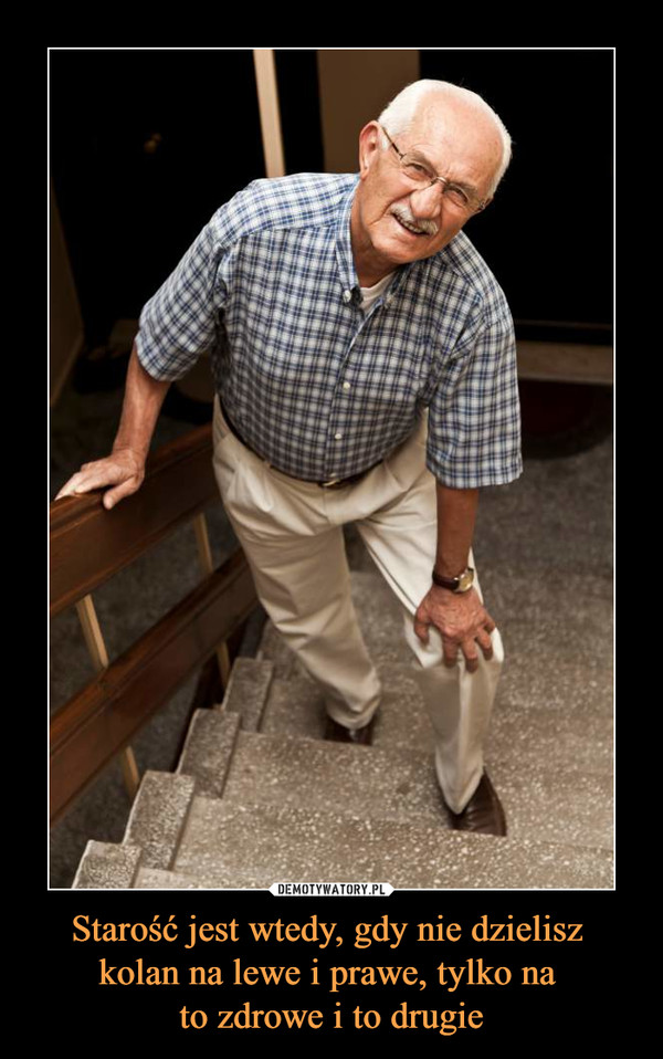 Starość jest wtedy, gdy nie dzielisz kolan na lewe i prawe, tylko na to zdrowe i to drugie –