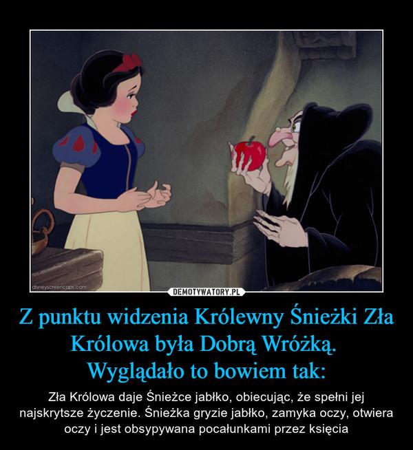 Z punktu widzenia Królewny Śnieżki Zła Królowa była Dobrą Wróżką. Wyglądało to bowiem tak: – Zła Królowa daje Śnieżce jabłko, obiecując, że spełni jej najskrytsze życzenie. Śnieżka gryzie jabłko, zamyka oczy, otwiera oczy i jest obsypywana pocałunkami przez księcia