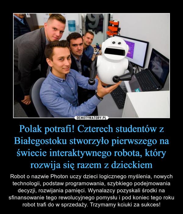 Polak potrafi! Czterech studentów z Białegostoku stworzyło pierwszego na świecie interaktywnego robota, który rozwija się razem z dzieckiem – Robot o nazwie Photon uczy dzieci logicznego myślenia, nowych technologii, podstaw programowania, szybkiego podejmowania decyzji, rozwijania pamięci. Wynalazcy pozyskali środki na sfinansowanie tego rewolucyjnego pomysłu i pod koniec tego roku robot trafi do w sprzedaży. Trzymamy kciuki za sukces!