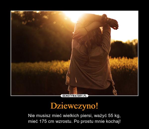 Dziewczyno! – Nie musisz mieć wielkich piersi, ważyć 55 kg,mieć 175 cm wzrostu. Po prostu mnie kochaj!