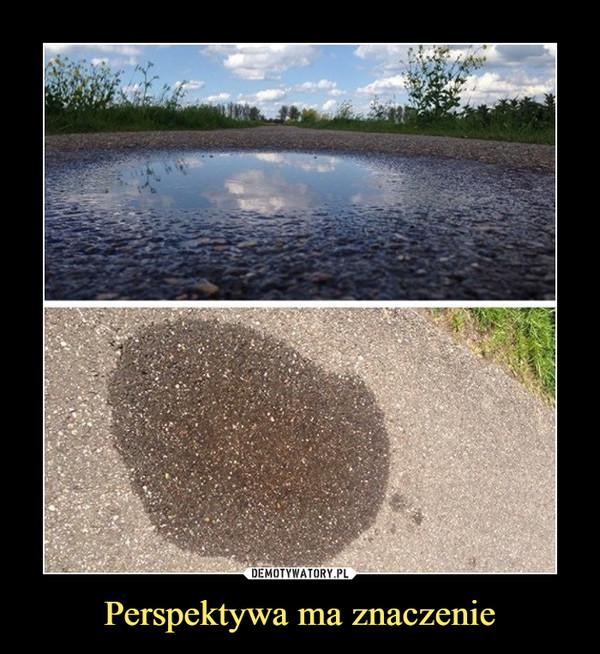 Perspektywa ma znaczenie –