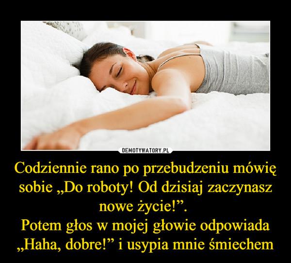 """Codziennie rano po przebudzeniu mówię sobie """"Do roboty! Od dzisiaj zaczynasz nowe życie!"""". Potem głos w mojej głowie odpowiada """"Haha, dobre!"""" i usypia mnie śmiechem –"""