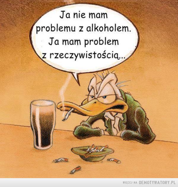 Problem –  Ja nie mam problemu z alkoholem, ja mam problem z rzeczywistością