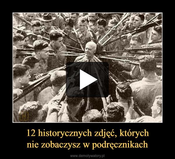 12 historycznych zdjęć, którychnie zobaczysz w podręcznikach –
