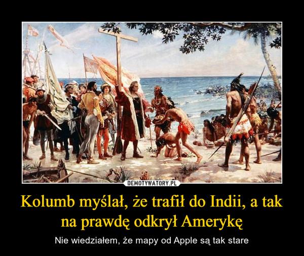 Kolumb myślał, że trafił do Indii, a tak na prawdę odkrył Amerykę – Nie wiedziałem, że mapy od Apple są tak stare