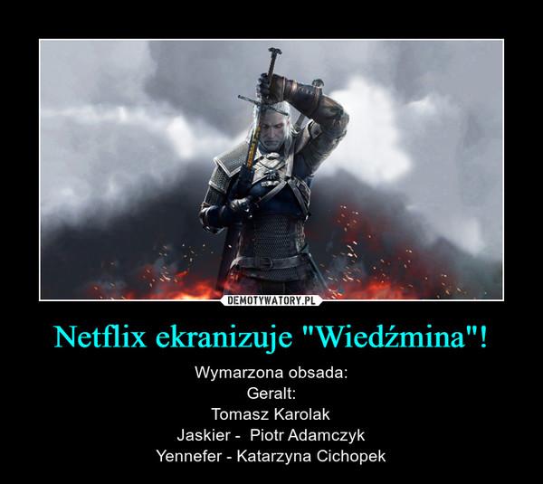 """Netflix ekranizuje """"Wiedźmina""""! – Wymarzona obsada:Geralt:Tomasz KarolakJaskier -  Piotr AdamczykYennefer - Katarzyna Cichopek"""