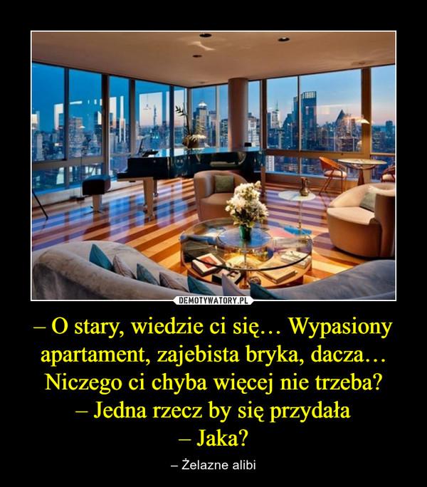 – O stary, wiedzie ci się… Wypasiony apartament, zajebista bryka, dacza… Niczego ci chyba więcej nie trzeba?– Jedna rzecz by się przydała– Jaka? – – Żelazne alibi