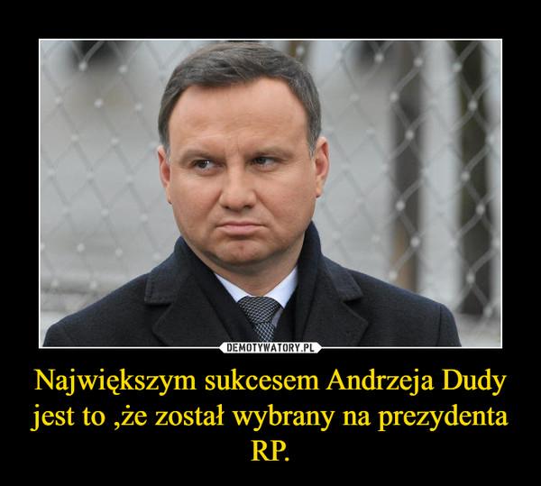 Największym sukcesem Andrzeja Dudy jest to ,że został wybrany na prezydenta RP. –