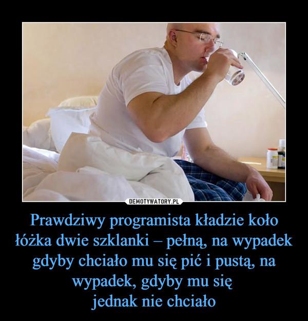 Prawdziwy programista kładzie koło łóżka dwie szklanki – pełną, na wypadek gdyby chciało mu się pić i pustą, na wypadek, gdyby mu się jednak nie chciało –