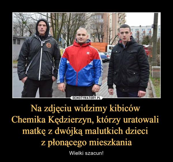 Na zdjęciu widzimy kibiców Chemika Kędzierzyn, którzy uratowali matkę z dwójką malutkich dzieci z płonącego mieszkania – Wielki szacun!