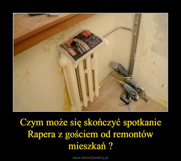 Czym może się skończyć spotkanie Rapera z gościem od remontów mieszkań ? –