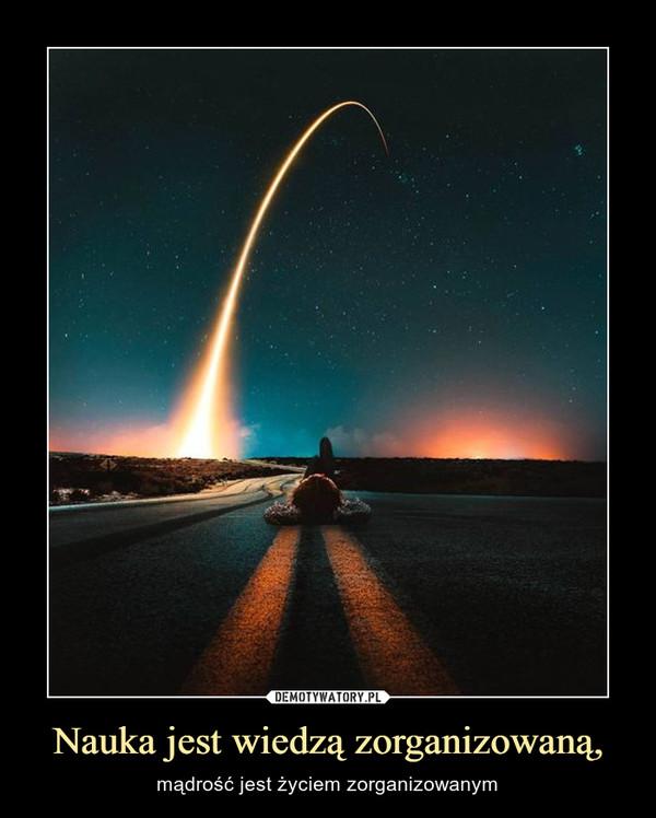 Nauka jest wiedzą zorganizowaną, – mądrość jest życiem zorganizowanym