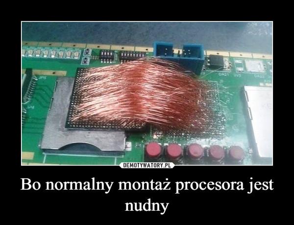 Bo normalny montaż procesora jest nudny –