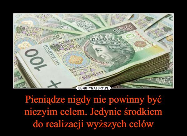 Pieniądze nigdy nie powinny być niczyim celem. Jedynie środkiemdo realizacji wyższych celów –