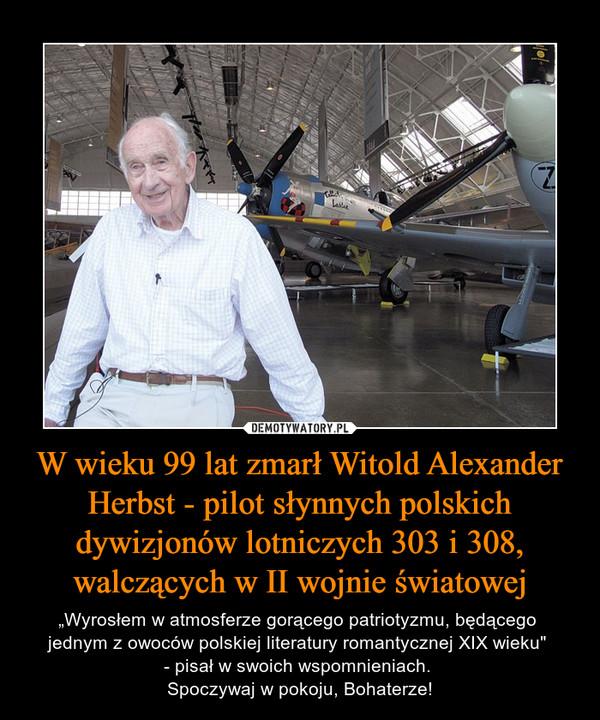 """W wieku 99 lat zmarł Witold Alexander Herbst - pilot słynnych polskich dywizjonów lotniczych 303 i 308, walczących w II wojnie światowej – """"Wyrosłem w atmosferze gorącego patriotyzmu, będącego jednym z owoców polskiej literatury romantycznej XIX wieku"""" - pisał w swoich wspomnieniach. Spoczywaj w pokoju, Bohaterze!"""