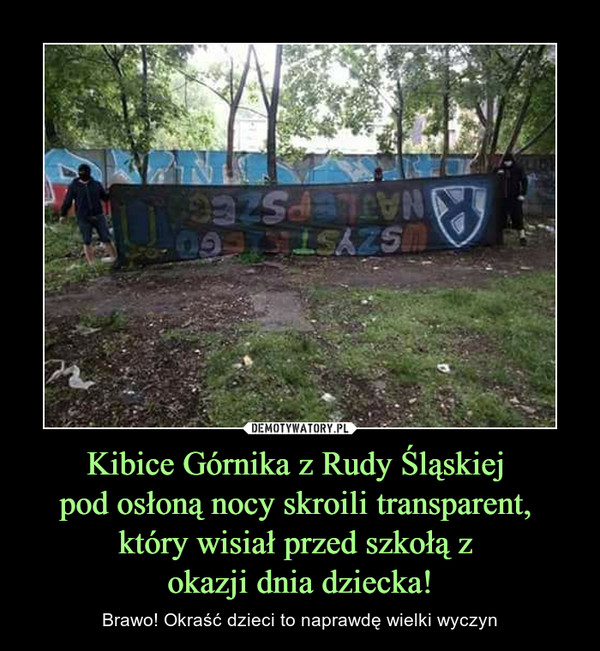 Kibice Górnika z Rudy Śląskiej pod osłoną nocy skroili transparent, który wisiał przed szkołą z okazji dnia dziecka! – Brawo! Okraść dzieci to naprawdę wielki wyczyn