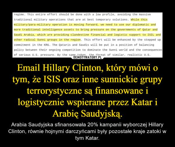 Email Hillary Clinton, który mówi o tym, że ISIS oraz inne sunnickie grupy terrorystyczne są finansowane i logistycznie wspierane przez Katar i Arabię Saudyjską. – Arabia Saudyjska sfinansowała 20% kampanii wyborczej Hillary Clinton, równie hojnymi darczyńcami były pozostałe kraje zatoki w tym Katar.
