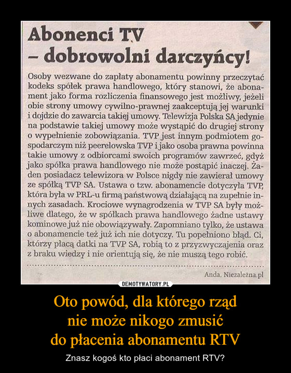 Oto powód, dla którego rządnie może nikogo zmusićdo płacenia abonamentu RTV – Znasz kogoś kto płaci abonament RTV? Abonenci TV- dobrowolni darczyńcy!Osoby wezwane do zapłaty abonamentu powinny przeczytaćkodeks spóiek prawa handlowego, który stanowi, że abona-ment jako forma rozliczenia finansowego jest możliwy, jeżeliobie strony umowy cywilno-prawnej zaakceptują jej warunkii dojdzie do zawarcia takiej umowy. Telewizja Polska SA.jedyniena podstawie takiej umowy może wystąpić do drugiej stronyo wypełnienie zobowiązania. TVP jest innym podmiotem go-spodarczym niż peerelowska TVP i jako osoba prawna powinnatakie umowy z odbiorcami swoich programów zawrzeć, gdyżjako spółka prawa handlowego nie może postąpić inaczej. Ża-den posiadacz telewizora w Polsce nigdy nie zawierał umowyze spółką TVP SA. Ustawa o tzw. abonamencie dotyczyła TVP,która była w PRL-u firmą państwową działającą na zupełnie in-nych zasadach. Krociowe wynagrodzenia w TYP SA były moż-liwe dlatego, że w spółkach prawa handlowego żadne ustawykominowe już nie obowiązywały. Zapomniano tylko, że ustawao abonamencie też już icli nie dotyczy. TU popełniono błąd. Ci,którzy płacą datki na TVP SA, robią to z przyzwyczajenia orazz braku wiedzy i nie orientują się, że nie muszą tego robić.
