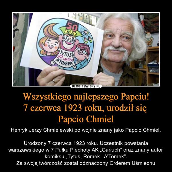 """Wszystkiego najlepszego Papciu!7 czerwca 1923 roku, urodził się Papcio Chmiel – Henryk Jerzy Chmielewski po wojnie znany jako Papcio Chmiel.Urodzony 7 czerwca 1923 roku. Uczestnik powstania warszawskiego w 7 Pułku Piechoty AK """"Garłuch"""" oraz znany autor komiksu """"Tytus, Romek i A'Tomek"""".Za swoją twórczość został odznaczony Orderem Uśmiechu"""